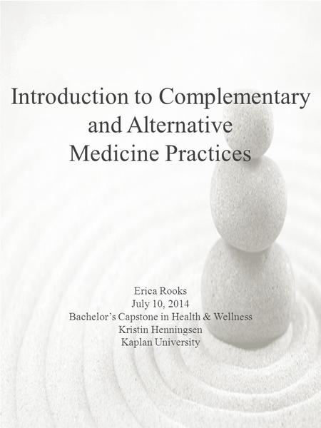 Introduction to Complementary and Alternative Medicine Practices Erica Rooks July 10, 2014 Bachelor's Capstone in Health & Wellness Kristin Henningsen.