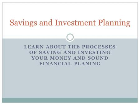LEARN ABOUT THE PROCESSES OF SAVING AND INVESTING YOUR MONEY AND SOUND FINANCIAL PLANING Savings and Investment Planning.