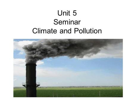Unit 5 Seminar Climate and Pollution. Climate Debate Climate Debate: What's Warming Us Up? Human Activity or Mother Nature? ScienceDaily (Dec. 21, 2009)