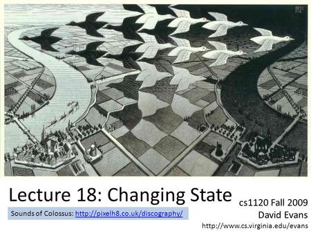 Cs1120 Fall 2009 David Evans  Lecture 18: Changing State Sounds of Colossus: