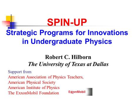 SPIN-UP Strategic Programs for Innovations in Undergraduate Physics Robert C. Hilborn The University of Texas at Dallas Support from American Association.