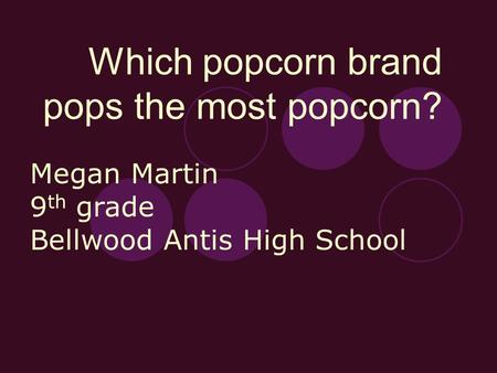 Which popcorn brand pops the most popcorn? Megan Martin 9 th grade Bellwood Antis High School.
