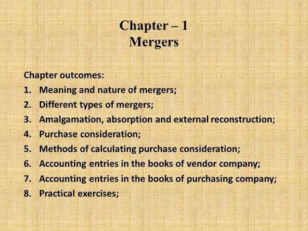 Chapter – 1 Mergers Chapter outcomes: 1.Meaning and nature of mergers; 2.Different types of mergers; 3.Amalgamation, absorption and external reconstruction;