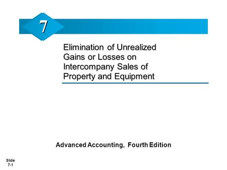 Slide 7-1 Elimination of Unrealized Gains or Losses on Intercompany Sales of Property and Equipment Advanced Accounting, Fourth Edition 77.