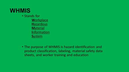 WHMIS Stands for Workplace Hazardous Material Information System The purpose of WHMIS is hazard identification and product classification, labeling, material.