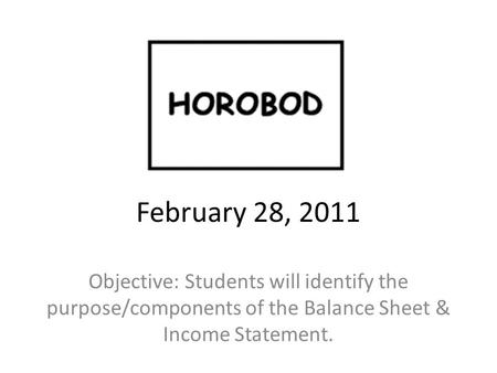 February 28, 2011 Objective: Students will identify the purpose/components of the Balance Sheet & Income Statement.