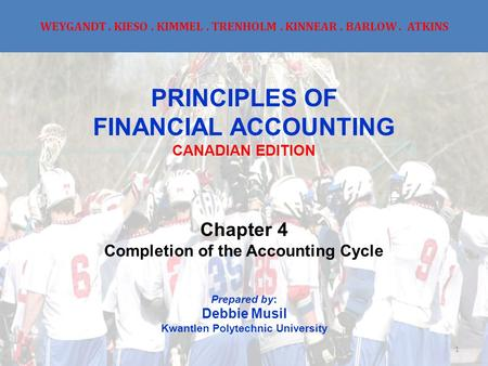 WEYGANDT. KIESO. KIMMEL. TRENHOLM. KINNEAR. BARLOW. ATKINS PRINCIPLES OF FINANCIAL ACCOUNTING CANADIAN EDITION Chapter 4 Completion of the Accounting Cycle.