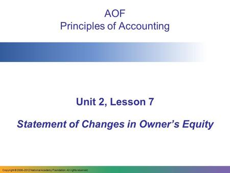 AOF Principles of Accounting Unit 2, Lesson 7 Statement of Changes in Owner's Equity Copyright © 2008–2012 National Academy Foundation. All rights reserved.