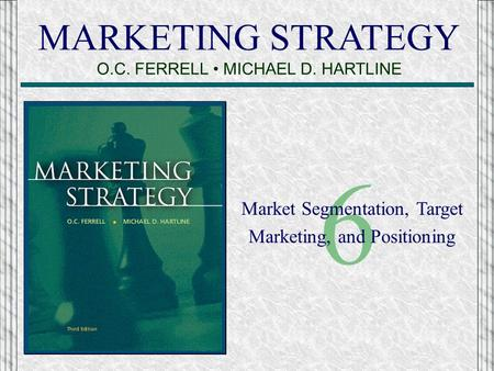 MARKETING STRATEGY O.C. FERRELL MICHAEL D. HARTLINE 6 Market Segmentation, Target Marketing, and Positioning.
