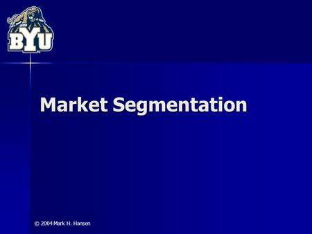© 2004 Mark H. Hansen Market Segmentation. 2 The segmentation challenge: dividing the market into homogeneous sub-groups deciding which dimensions should.