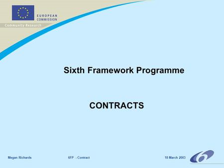 Megan Richards 6FP - Contract 18 March 2003 Sixth Framework Programme CONTRACTS.