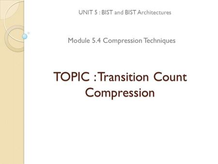 TOPIC : Transition Count Compression UNIT 5 : BIST and BIST Architectures Module 5.4 Compression Techniques.