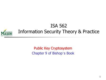 1 ISA 562 Information Security Theory & Practice Public Key Cryptosystem Chapter 9 of Bishop ' s Book.