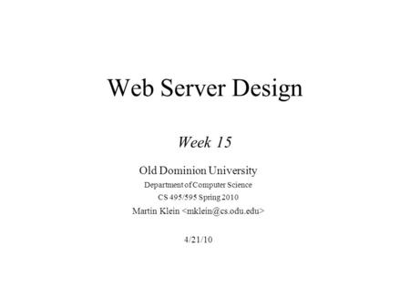 Web Server Design Week 15 Old Dominion University Department of Computer Science CS 495/595 Spring 2010 Martin Klein 4/21/10.