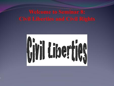""" Welcome to Seminar 8: Civil Liberties and Civil Rights."