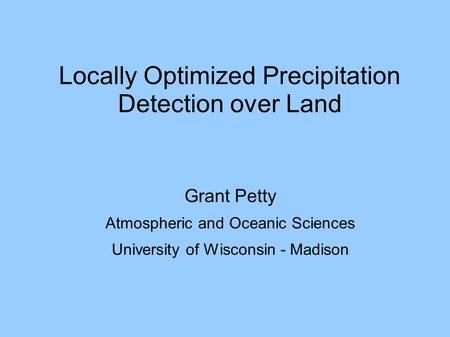 Locally Optimized Precipitation Detection over Land Grant Petty Atmospheric and Oceanic Sciences University of Wisconsin - Madison.