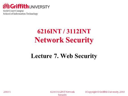 Gold Coast Campus School of Information Technology 2003/16216/3112INT Network Security 1Copyright © Griffith University, 2003 6216INT / 3112INT Network.
