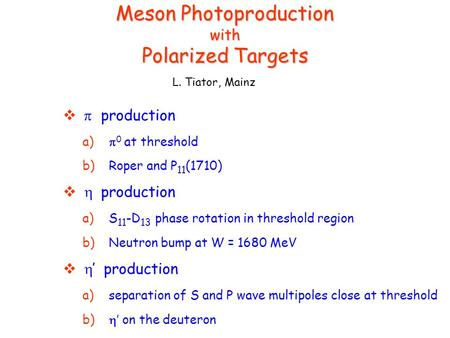Meson Photoproduction with Polarized Targets   production a)  0 at threshold b) Roper and P 11 (1710)   production a) S 11 -D 13 phase rotation.