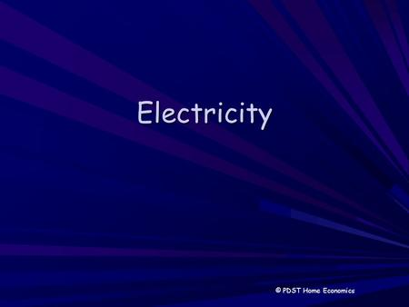 Electricity © PDST Home Economics. Electricity Clean, efficient. Not a fuel it is a direct form of energy Some electricity is generated from fuels in.