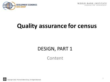 Copyright 2010, The World Bank Group. All Rights Reserved. DESIGN, PART 1 Content Quality assurance for census 1.