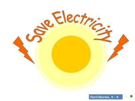 1 Dorri Sharma, V – A. Learning Objectives To take part in a simple debate about electrical issues. To realise that people and other living things have.