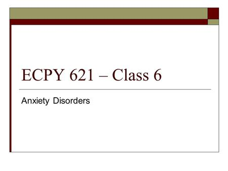 ECPY 621 – Class 6 Anxiety Disorders. Overview  Anxiety Disorders  Activity.
