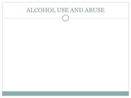 ALCOHOL USE AND ABUSE. ALCOHOL: WHAT IS IT?? Alcohol is a drug  One of the most widely used and abused drugs in the U.S. Alcohol is:  A drug created.