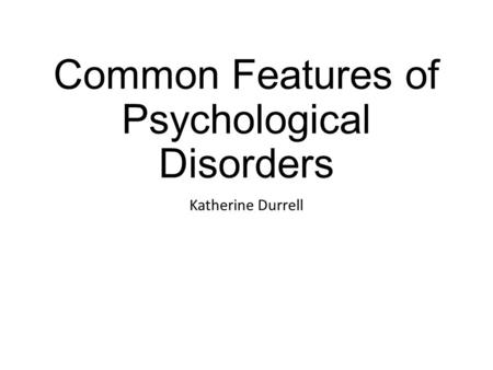 Common Features of Psychological Disorders Katherine Durrell.