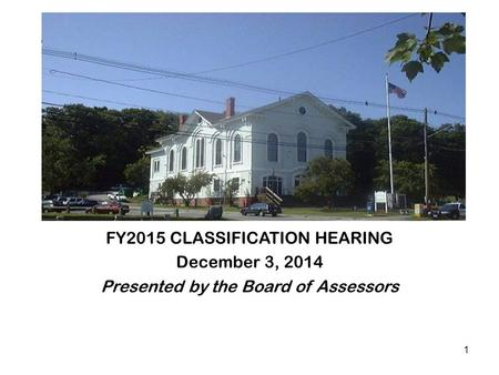 FY2015 CLASSIFICATION HEARING December 3, 2014 Presented by the Board of Assessors 1.