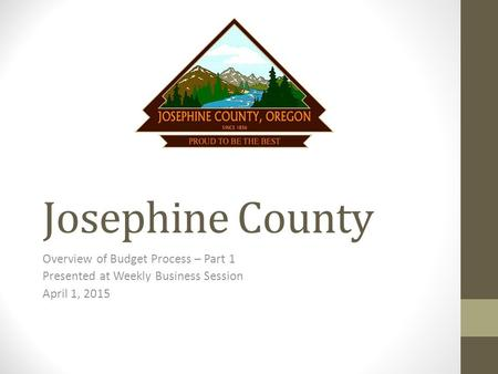 Josephine County Overview of Budget Process – Part 1 Presented at Weekly Business Session April 1, 2015.