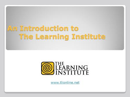 An Introduction to The Learning Institute www.tlionline.net.