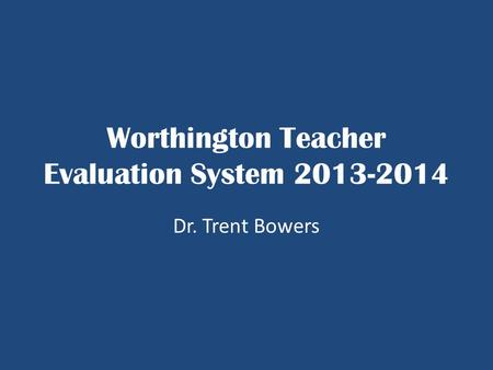 Worthington Teacher Evaluation System 2013-2014 Dr. Trent Bowers.