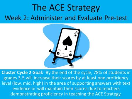 The ACE Strategy Week 2: Administer and Evaluate Pre-test Cluster Cycle 2 Goal: By the end of the cycle, 78% of students in grades 3-5 will increase their.