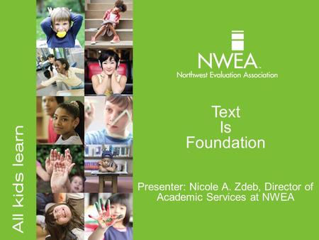 Text Is Foundation Presenter: Nicole A. Zdeb, Director of Academic Services at NWEA.
