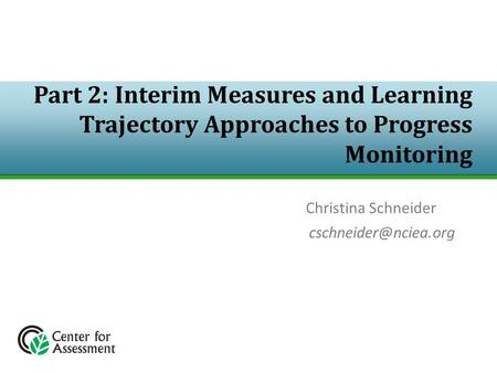 Part 2: Interim Measures and Learning Trajectory Approaches to Progress Monitoring Christina Schneider