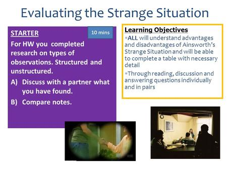 Learning Objectives  ALL will understand advantages and disadvantages of Ainsworth's Strange Situation and will be able to complete a table with necessary.