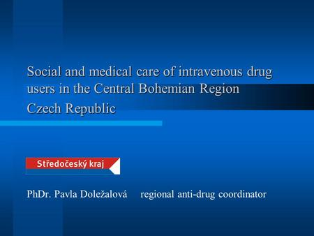 Social and medical care of intravenous drug users in the Central Bohemian Region Czech Republic PhDr. Pavla Doležalová regional anti-drug coordinator.
