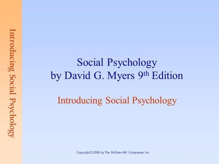 Introducing Social Psychology Copyright © 2008 by The McGraw-Hill Companies, Inc. Social Psychology by David G. Myers 9 th Edition Introducing Social Psychology.