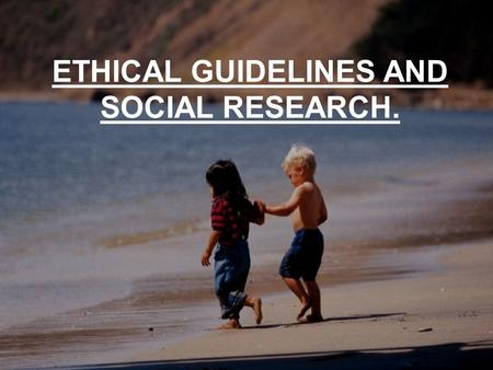 ETHICAL GUIDELINES AND SOCIAL RESEARCH.. Good psychological research is possible only if there is mutual respect and confidence between investigators.