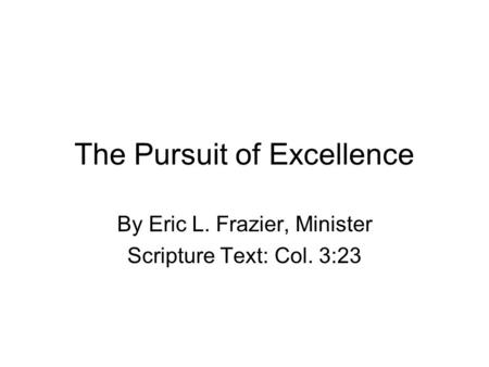 The Pursuit of Excellence By Eric L. Frazier, Minister Scripture Text: Col. 3:23.