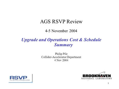 1 AGS RSVP Review 4-5 November 2004 Upgrade and Operations Cost & Schedule Summary Philip Pile Collider-Accelerator Department 4 Nov 2004.