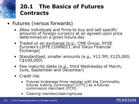 © 2012 Pearson Education, Inc. All rights reserved.20-1 20.1 The Basics of Futures Contracts Futures (versus forwards) Allow individuals and firms to buy.