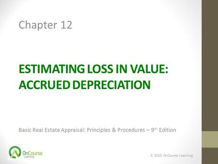 ESTIMATING LOSS IN VALUE: ACCRUED DEPRECIATION Basic Real Estate Appraisal: Principles & Procedures – 9 th Edition © 2015 OnCourse Learning Chapter 12.