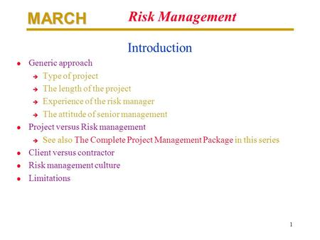 MARCH 1 Risk Management Introduction l Generic approach è Type of project è The length of the project è Experience of the risk manager è The attitude of.