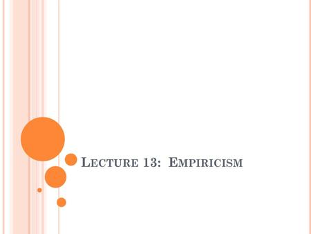 L ECTURE 13: E MPIRICISM. T ODAY ' S L ECTURE In Today's Lecture We Will: 1.Continue our investigation into the topic of Epistemology 2.Outline and become.