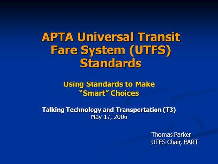 "APTA Universal Transit Fare System (UTFS) Standards Using Standards to Make ""Smart"" Choices Talking Technology and Transportation (T3) May 17, 2006 Thomas."