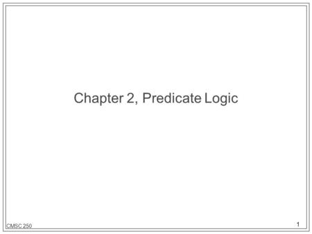 1 CMSC 250 Chapter 2, Predicate Logic. 2 CMSC 250 Definitions l Subject / predicate John / went to the store. The sky / is blue. l Propositional logic-