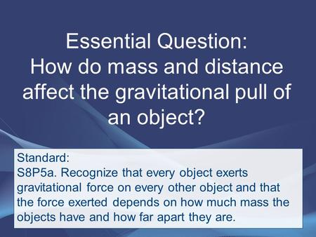 Essential Question: How do mass and distance affect the gravitational pull of an object? Standard: S8P5a. Recognize that every object exerts gravitational.