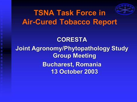 TSNA Task Force in Air-Cured Tobacco Report CORESTA Joint Agronomy/Phytopathology Study Group Meeting Bucharest, Romania 13 October 2003.
