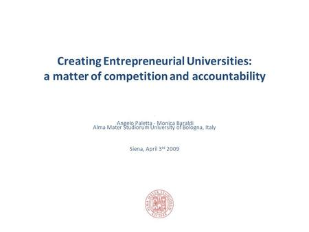 Creating Entrepreneurial Universities: a matter of competition and accountability Angelo Paletta - Monica Baraldi Alma Mater Studiorum University of Bologna,